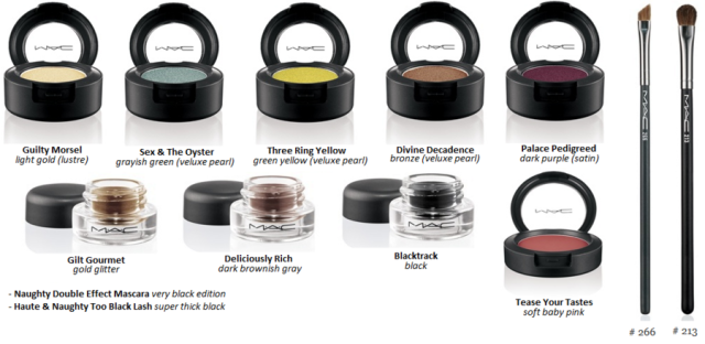 Sombras:     Guilty Morsel – light gold (Lustre)     Sex & The Oyster – grayish green (Veluxe Pearl)     Three Ring Yellow – green yellow (Veluxe Pearl) (Repromote)     Divine Decadence – bronze (Veluxe Pearl)     Palace Pedigreed – dark plum (Satin) (Repromote) Fluidline:    Blacktrack – black (Permanent)     Deliciously Rich – dark brownish gray     Gilt Gourmet – gold glitter Blush:Tease Your Tastes Pincéis:     #266 Small Angle Brush – $20.00     #213 Fluff Brush – $23.00