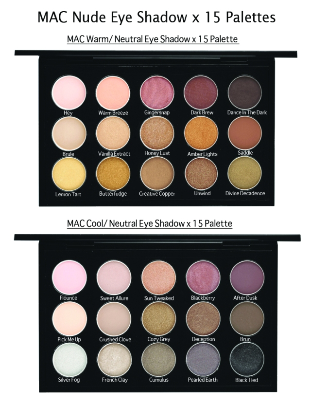MAC Warm/ Neutral Eyeshadow x 15 Palette – $120.00/ £65.00     Hey – metallic coral (Veluxe Pearl)     Warm Breeze – pastel coral (Satin)     Gingersnap – deep rosy pink (frost)     Dark Brew – deep chocolate with pink pearl (Veluxe)     Dance In The Dark – dark brown (Matte)     Brule – soft creamy beige (Satin) (Permanent)     Vanilla Extract- soft warm yellow beige (Frost)     Honey Lust – bronze-dipped peach (Lustre) (Permanent)     Amber Lights – peachy-brown with shimmer (Frost) (Permanent)     Saddle – golden orange brown (Matte) (Permanent)     Lemon Tart – metallic gold (Veluxe Pearl)     Butterfudge – mid-tone mocha with gold pearl (Satin)     Creative Copper – frosted gold (Lustre)     Unwind – dirty olive (Veluxe Pearl)     Divine Decadence – soft bronze (Velvet) MAC Cool/ Neutral Eyeshadow x 15 Palette – $120.00/ £65.00     Flounce – chalky white pink (Matte)     Sweet Allure – soft light pink (Satin)     Sun Tweaked – soft frosty coral (Satin)     Blackberry – muted burgundy-plum brown (Matte)(Permanent)     After Dusk –  mid-tone rosy pink with pearl (Veluxe Pearl)     Pick Me Up – pale ivory (Matte)     Crushed Clove – midtone gold olive (Frost)     Cozy Grey – cool grey (Matte)     Deception – chocolate gold (Frost)     Brun – muted blackish brown (Satin)     Silver Fog – white with silver pearl (Lustre)     French Clay – white grey frost (Frost)     Cumulus – midtone grey charcoal (Frost)     Pearled Earth – deep blue grey (Veluxe Pearl)     Black Tied – black with silver sparkle